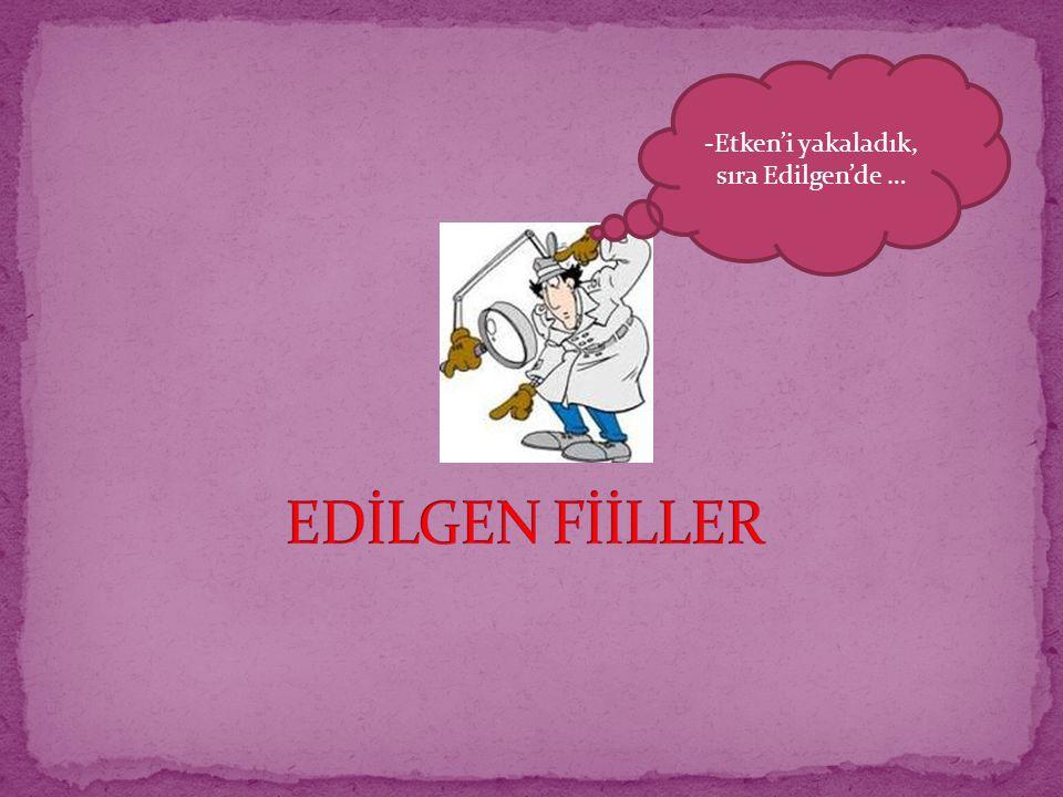 -Etken'i yakaladık, sıra Edilgen'de …