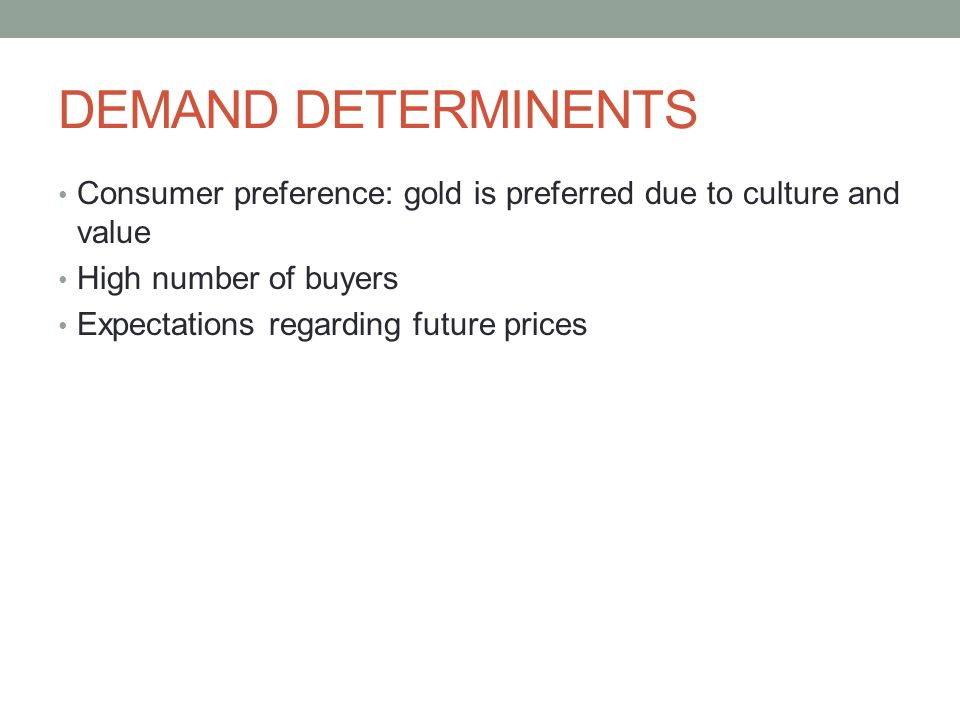 DEMAND DETERMINENTS Consumer preference: gold is preferred due to culture and value High number of buyers Expectations regarding future prices