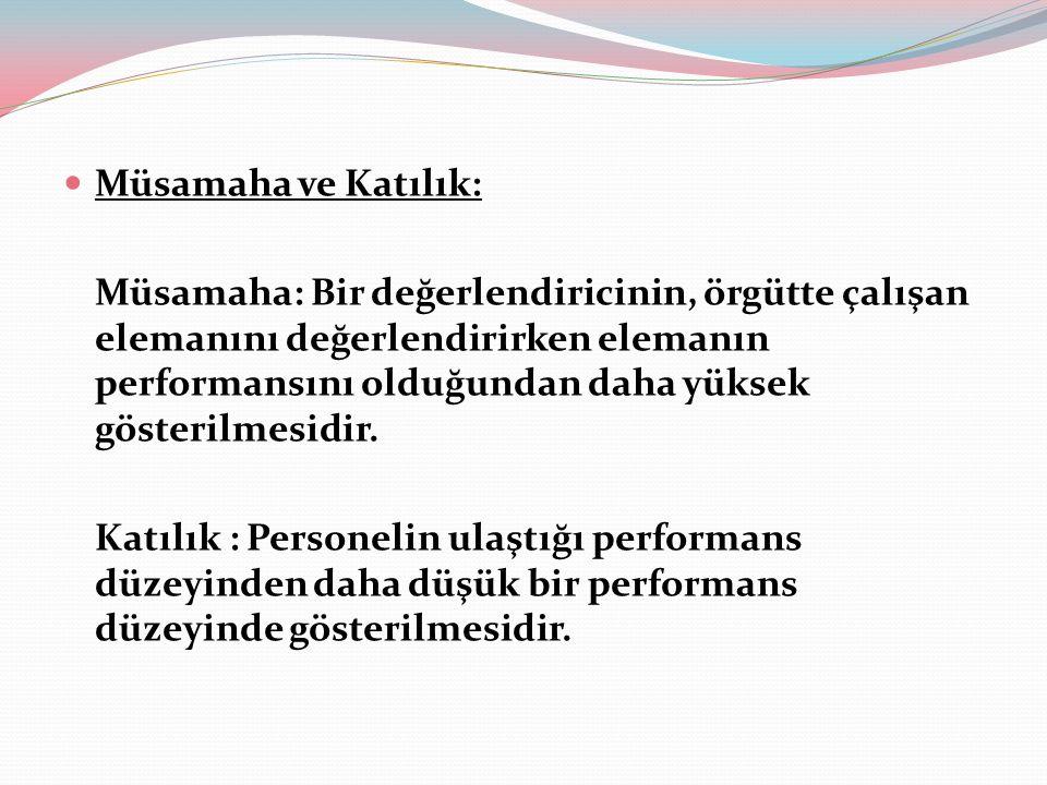 Müsamaha ve Katılık: Müsamaha: Bir değerlendiricinin, örgütte çalışan elemanını değerlendirirken elemanın performansını olduğundan daha yüksek gösterilmesidir.