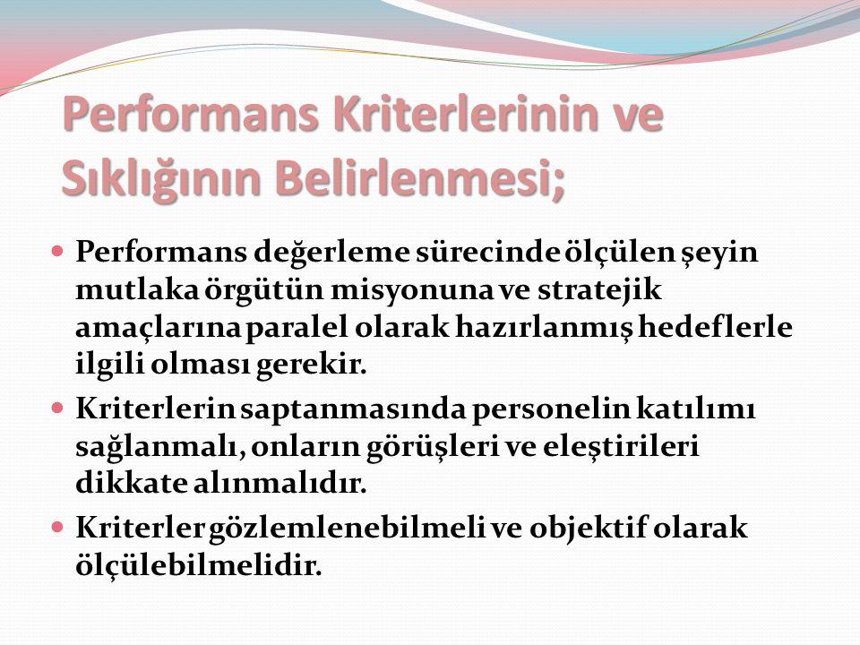 Performans Kriterlerinin ve Sıklığının Belirlenmesi; Performans değerleme sürecinde ölçülen şeyin mutlaka örgütün misyonuna ve stratejik amaçlarına paralel olarak hazırlanmış hedeflerle ilgili olması gerekir.