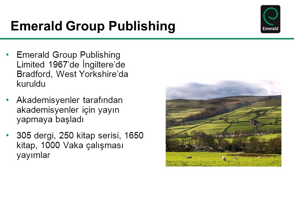 Emerald Group Publishing Emerald Group Publishing Limited 1967'de İngiltere'de Bradford, West Yorkshire'da kuruldu Akademisyenler tarafından akademisyenler için yayın yapmaya başladı 305 dergi, 250 kitap serisi, 1650 kitap, 1000 Vaka çalışması yayımlar