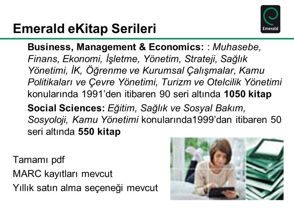 Emerald eKitap Serileri Business, Management & Economics: : Muhasebe, Finans, Ekonomi, İşletme, Yönetim, Strateji, Sağlık Yönetimi, İK, Öğrenme ve Kurumsal Çalışmalar, Kamu Politikaları ve Çevre Yönetimi, Turizm ve Otelcilik Yönetimi konularında 1991'den itibaren 90 seri altında 1050 kitap Social Sciences: Eğitim, Sağlık ve Sosyal Bakım, Sosyoloji, Kamu Yönetimi konularında1999'dan itibaren 50 seri altında 550 kitap Tamamı pdf MARC kayıtları mevcut Yıllık satın alma seçeneği mevcut