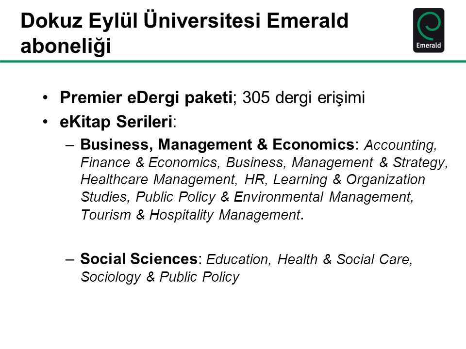 Dokuz Eylül Üniversitesi Emerald aboneliği Premier eDergi paketi; 305 dergi erişimi eKitap Serileri: –Business, Management & Economics: Accounting, Finance & Economics, Business, Management & Strategy, Healthcare Management, HR, Learning & Organization Studies, Public Policy & Environmental Management, Tourism & Hospitality Management.