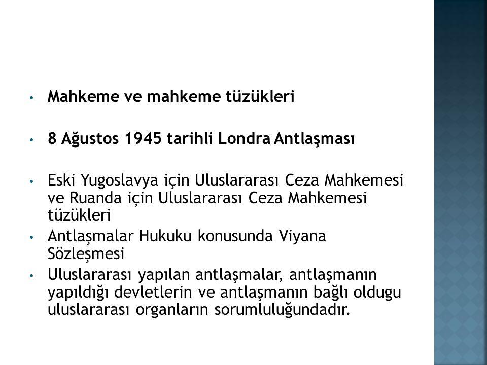 Mahkeme ve mahkeme tüzükleri 8 Ağustos 1945 tarihli Londra Antlaşması Eski Yugoslavya için Uluslararası Ceza Mahkemesi ve Ruanda için Uluslararası Ceza Mahkemesi tüzükleri Antlaşmalar Hukuku konusunda Viyana Sözleşmesi Uluslararası yapılan antlaşmalar, antlaşmanın yapıldığı devletlerin ve antlaşmanın bağlı oldugu uluslararası organların sorumluluğundadır.