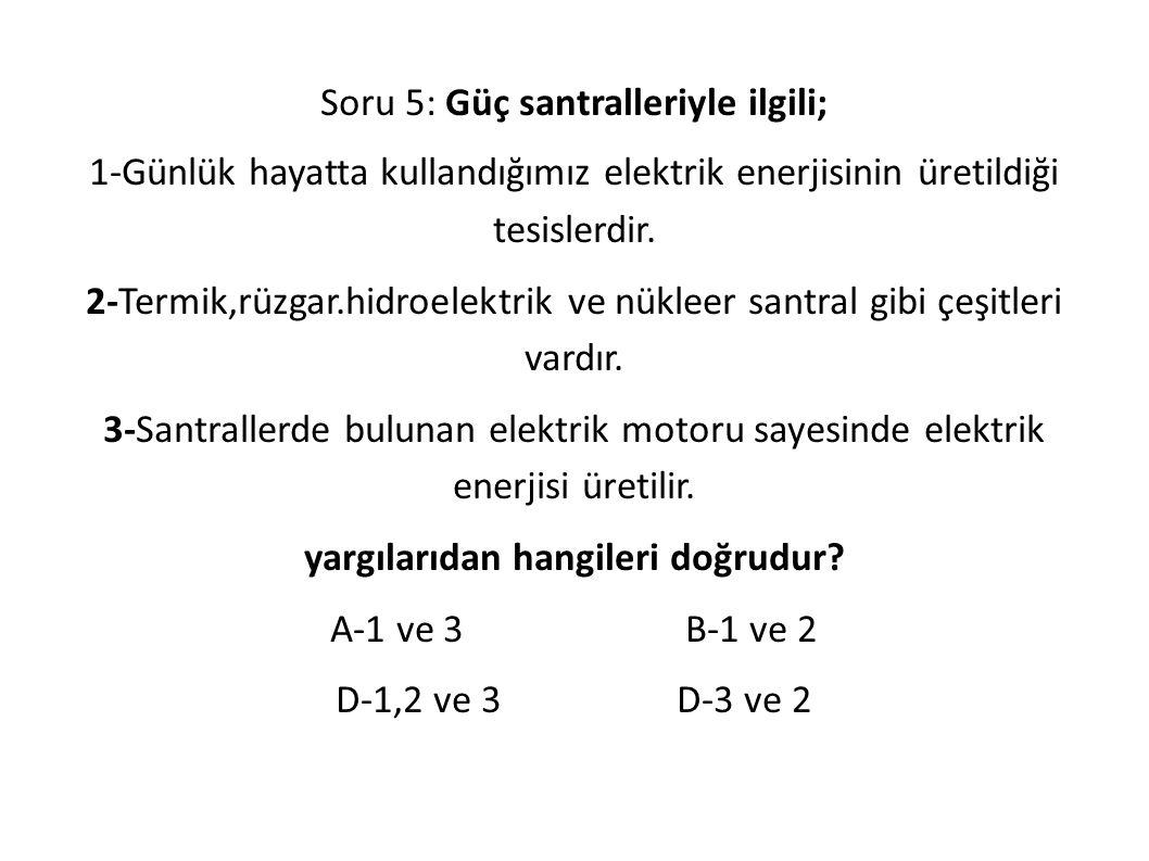 Soru 5: Güç santralleriyle ilgili; 1-Günlük hayatta kullandığımız elektrik enerjisinin üretildiği tesislerdir.