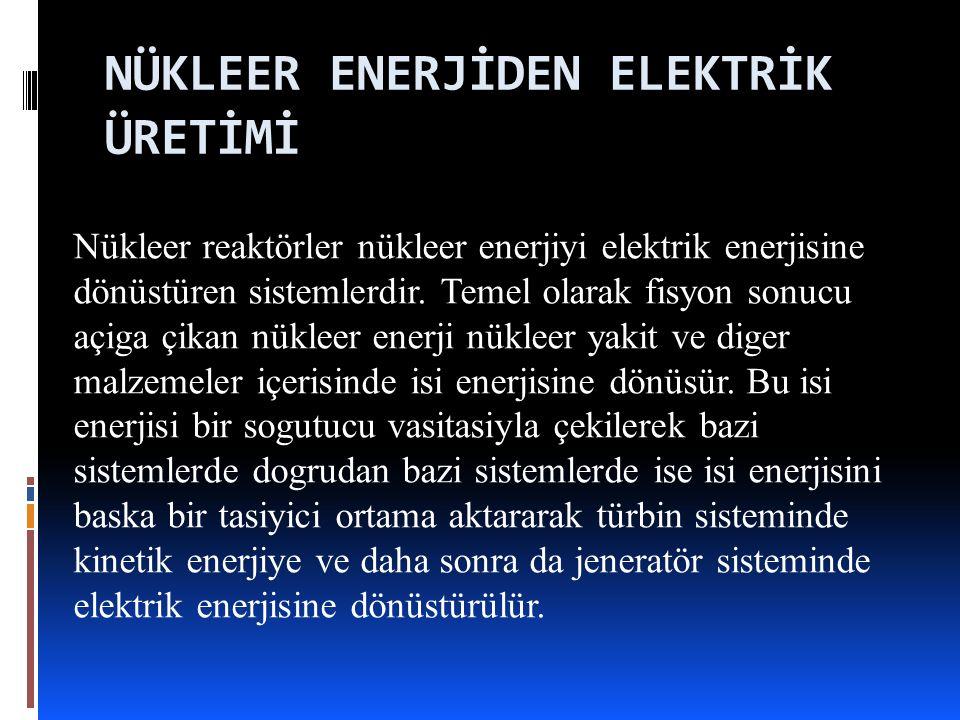 NÜKLEER ENERJİDEN ELEKTRİK ÜRETİMİ Nükleer reaktörler nükleer enerjiyi elektrik enerjisine dönüstüren sistemlerdir.