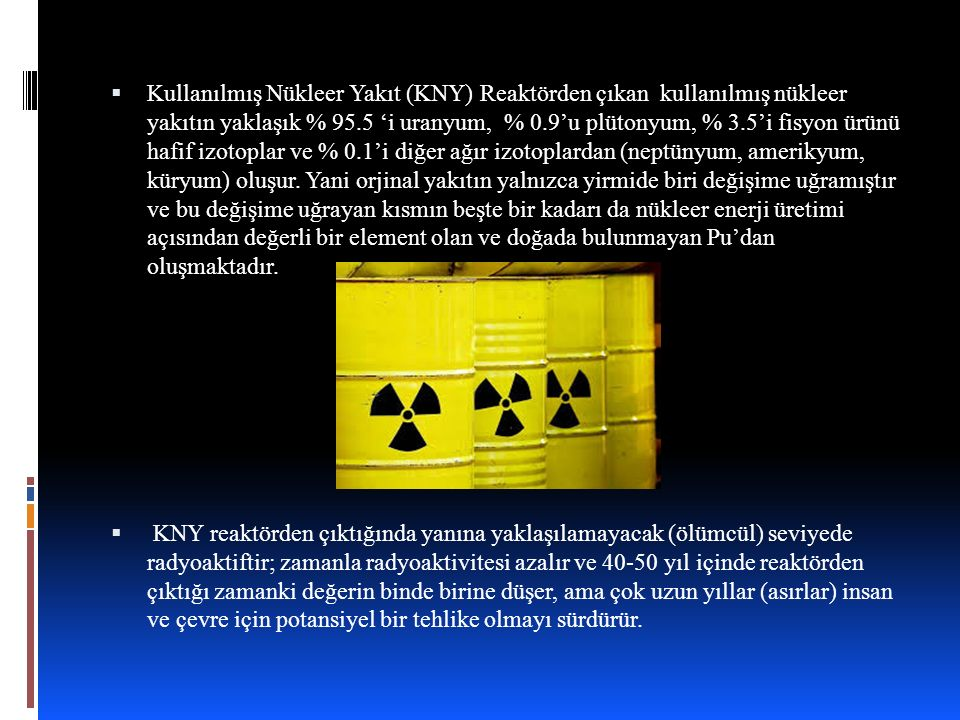 Kullanılmış Nükleer Yakıt  Kullanılmış Nükleer Yakıt (KNY) Reaktörden çıkan kullanılmış nükleer yakıtın yaklaşık % 95.5 'i uranyum, % 0.9'u plütonyum, % 3.5'i fisyon ürünü hafif izotoplar ve % 0.1'i diğer ağır izotoplardan (neptünyum, amerikyum, küryum) oluşur.