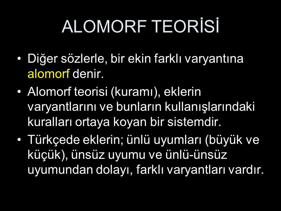 ALOMORF TEORİSİ Diğer sözlerle, bir ekin farklı varyantına alomorf denir.