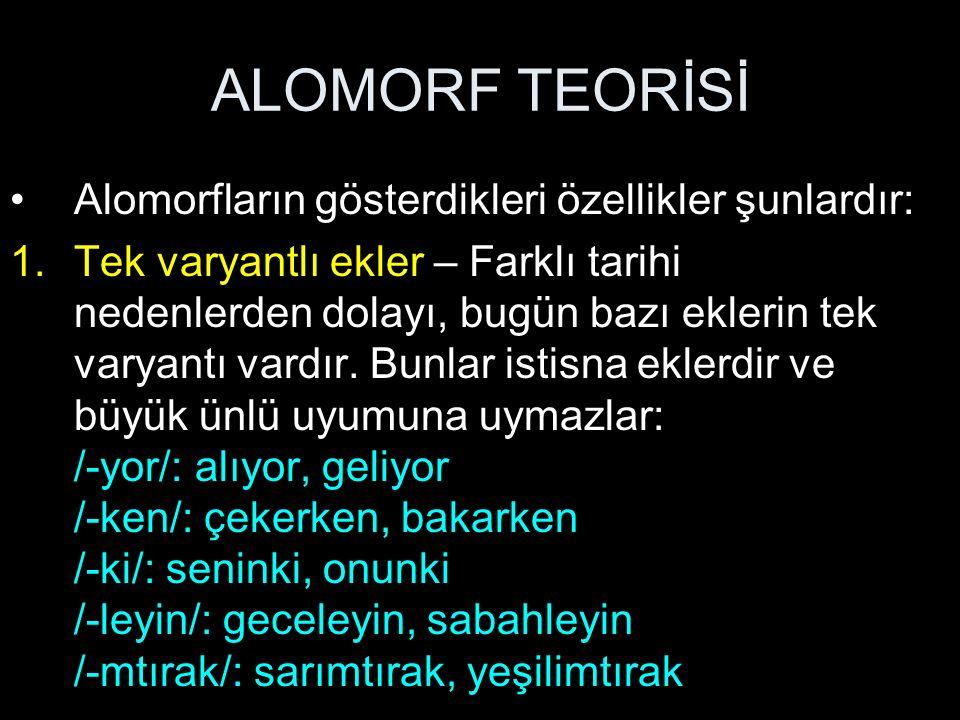 ALOMORF TEORİSİ Alomorfların gösterdikleri özellikler şunlardır: 1.Tek varyantlı ekler – Farklı tarihi nedenlerden dolayı, bugün bazı eklerin tek varyantı vardır.