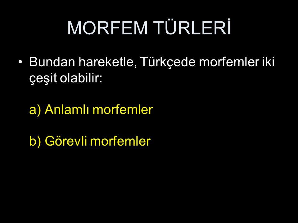 MORFEM TÜRLERİ Bundan hareketle, Türkçede morfemler iki çeşit olabilir: a) Anlamlı morfemler b) Görevli morfemler
