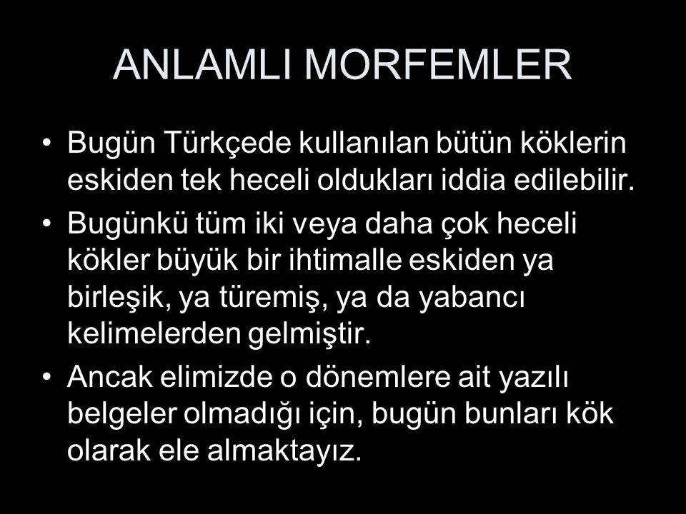 ANLAMLI MORFEMLER Bugün Türkçede kullanılan bütün köklerin eskiden tek heceli oldukları iddia edilebilir.