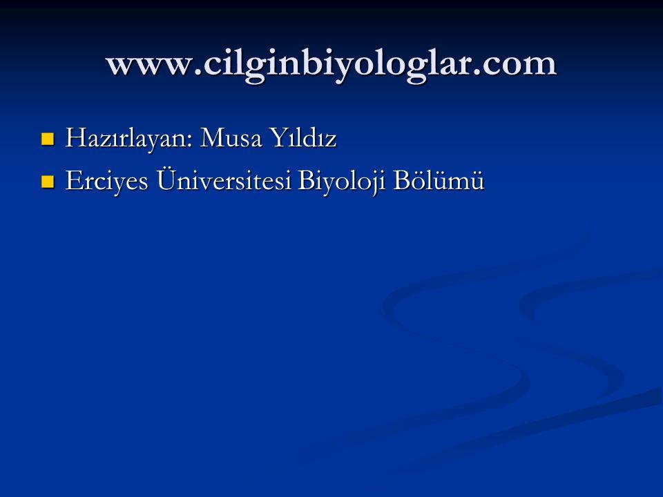 www.cilginbiyologlar.com Hazırlayan: Musa Yıldız Hazırlayan: Musa Yıldız Erciyes Üniversitesi Biyoloji Bölümü Erciyes Üniversitesi Biyoloji Bölümü