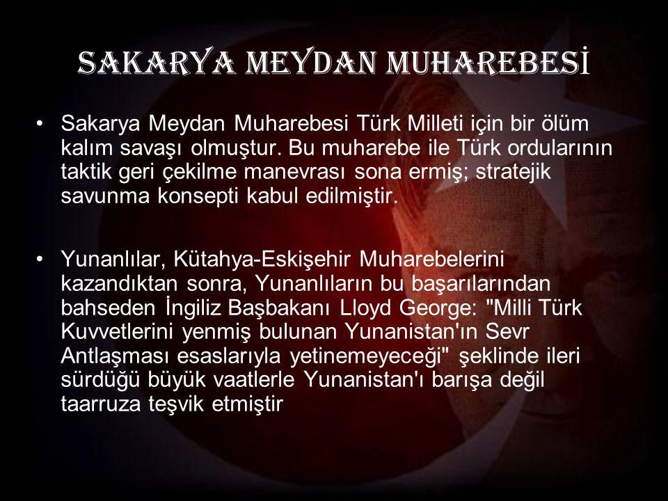 SAKARYA MEYDAN MUHAREBES İ Sakarya Meydan Muharebesi Türk Milleti için bir ölüm kalım savaşı olmuştur.