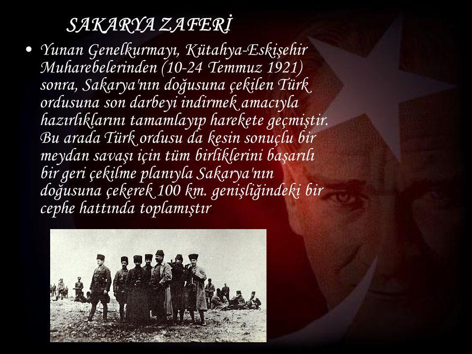 SAKARYA ZAFERİ Yunan Genelkurmayı, Kütahya-Eskişehir Muharebelerinden (10-24 Temmuz 1921) sonra, Sakarya nın doğusuna çekilen Türk ordusuna son darbeyi indirmek amacıyla hazırlıklarını tamamlayıp harekete geçmiştir.