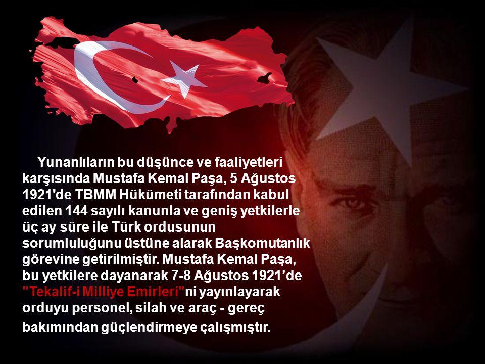 Yunanlıların bu düşünce ve faaliyetleri karşısında Mustafa Kemal Paşa, 5 Ağustos 1921 de TBMM Hükümeti tarafından kabul edilen 144 sayılı kanunla ve geniş yetkilerle üç ay süre ile Türk ordusunun sorumluluğunu üstüne alarak Başkomutanlık görevine getirilmiştir.