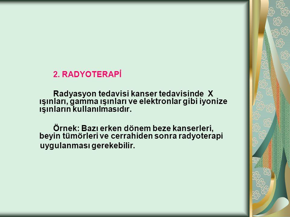 2. RADYOTERAPİ Radyasyon tedavisi kanser tedavisinde X ışınları, gamma ışınları ve elektronlar gibi iyonize ışınların kullanılmasıdır. Örnek: Bazı erk