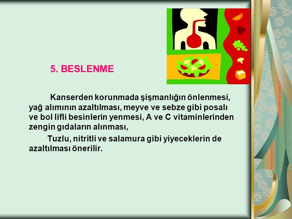 5. BESLENME Kanserden korunmada şişmanlığın önlenmesi, yağ alımının azaltılması, meyve ve sebze gibi posalı ve bol lifli besinlerin yenmesi, A ve C vi