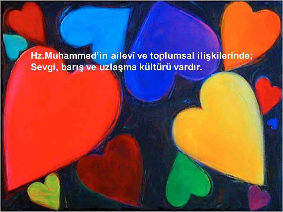Hz.Muhammed'in ailevî ve toplumsal ilişkilerinde; Sevgi, barış ve uzlaşma kültürü vardır.