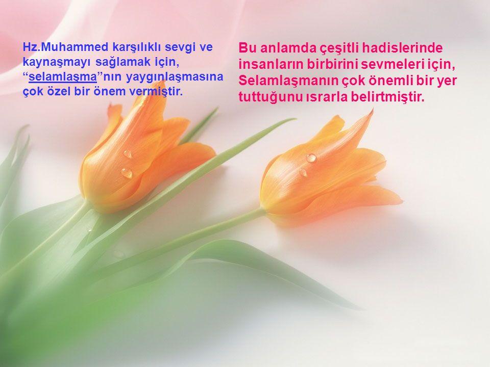 Hz.Muhammed karşılıklı sevgi ve kaynaşmayı sağlamak için, selamlaşma nın yaygınlaşmasına çok özel bir önem vermiştir.