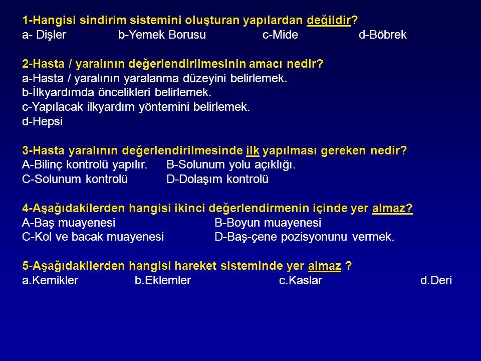 1-Hangisi sindirim sistemini oluşturan yapılardan değildir? a- Dişlerb-Yemek Borusuc-Mided-Böbrek 2-Hasta / yaralının değerlendirilmesinin amacı nedir