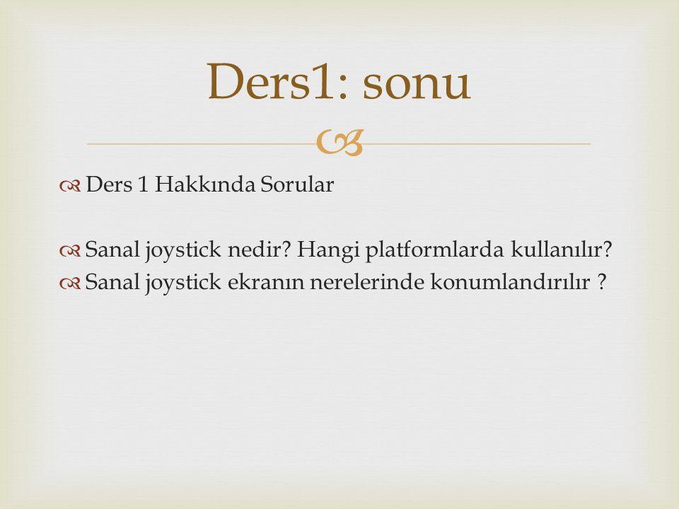   Ders 1 Hakkında Sorular  Sanal joystick nedir? Hangi platformlarda kullanılır?  Sanal joystick ekranın nerelerinde konumlandırılır ? Ders1: sonu