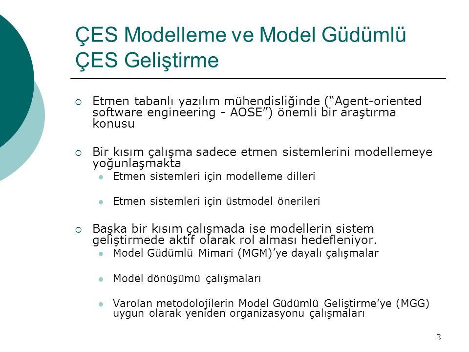 3 ÇES Modelleme ve Model Güdümlü ÇES Geliştirme  Etmen tabanlı yazılım mühendisliğinde ( Agent-oriented software engineering - AOSE ) önemli bir araştırma konusu  Bir kısım çalışma sadece etmen sistemlerini modellemeye yoğunlaşmakta Etmen sistemleri için modelleme dilleri Etmen sistemleri için üstmodel önerileri  Başka bir kısım çalışmada ise modellerin sistem geliştirmede aktif olarak rol alması hedefleniyor.