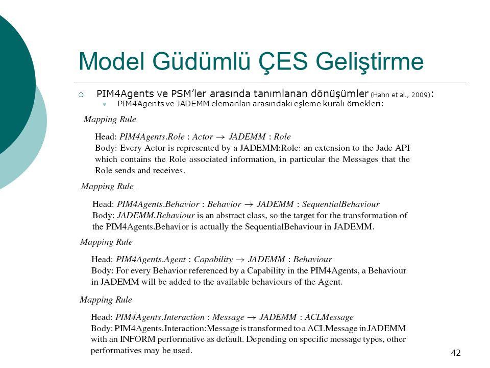 42 Model Güdümlü ÇES Geliştirme  PIM4Agents ve PSM'ler arasında tanımlanan dönüşümler (Hahn et al., 2009) : PIM4Agents ve JADEMM elemanları arasındaki eşleme kuralı örnekleri: