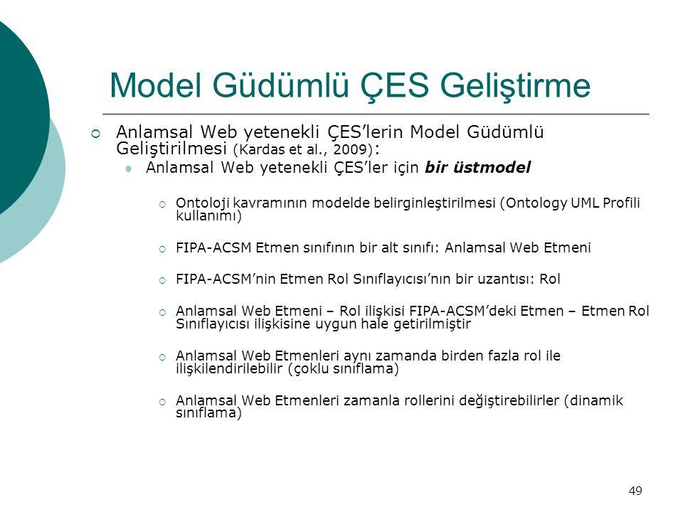 49 Model Güdümlü ÇES Geliştirme  Anlamsal Web yetenekli ÇES'lerin Model Güdümlü Geliştirilmesi (Kardas et al., 2009) : Anlamsal Web yetenekli ÇES'ler için bir üstmodel  Ontoloji kavramının modelde belirginleştirilmesi (Ontology UML Profili kullanımı)  FIPA-ACSM Etmen sınıfının bir alt sınıfı: Anlamsal Web Etmeni  FIPA-ACSM'nin Etmen Rol Sınıflayıcısı'nın bir uzantısı: Rol  Anlamsal Web Etmeni – Rol ilişkisi FIPA-ACSM'deki Etmen – Etmen Rol Sınıflayıcısı ilişkisine uygun hale getirilmiştir  Anlamsal Web Etmenleri aynı zamanda birden fazla rol ile ilişkilendirilebilir (çoklu sınıflama)  Anlamsal Web Etmenleri zamanla rollerini değiştirebilirler (dinamik sınıflama)