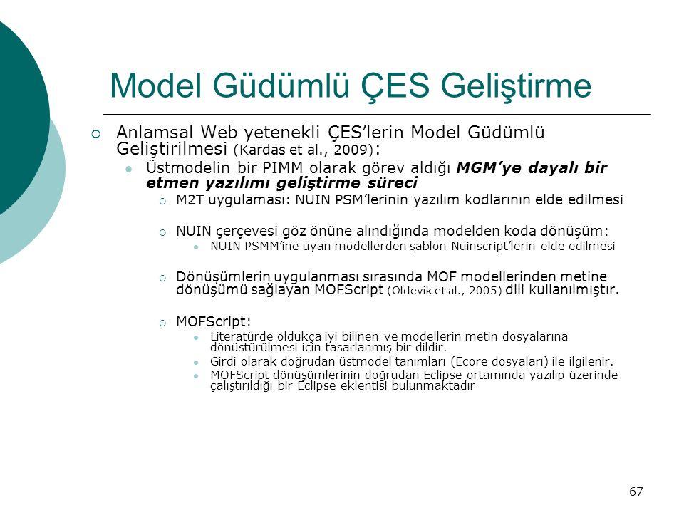 67 Model Güdümlü ÇES Geliştirme  Anlamsal Web yetenekli ÇES'lerin Model Güdümlü Geliştirilmesi (Kardas et al., 2009) : Üstmodelin bir PIMM olarak görev aldığı MGM'ye dayalı bir etmen yazılımı geliştirme süreci  M2T uygulaması: NUIN PSM'lerinin yazılım kodlarının elde edilmesi  NUIN çerçevesi göz önüne alındığında modelden koda dönüşüm: NUIN PSMM'ine uyan modellerden şablon Nuinscript'lerin elde edilmesi  Dönüşümlerin uygulanması sırasında MOF modellerinden metine dönüşümü sağlayan MOFScript (Oldevik et al., 2005) dili kullanılmıştır.