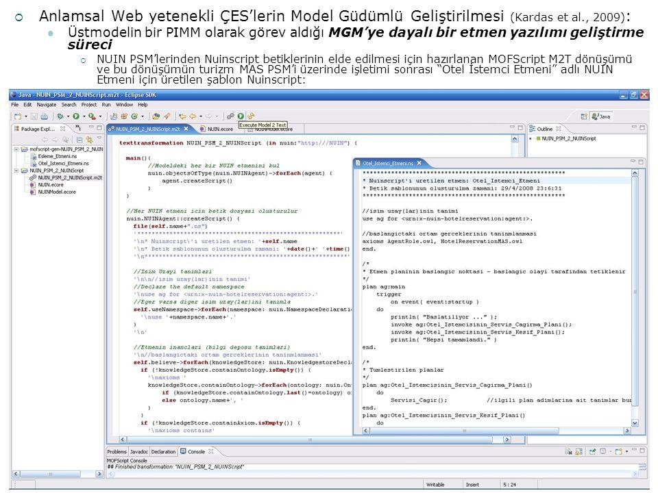 68  Anlamsal Web yetenekli ÇES'lerin Model Güdümlü Geliştirilmesi (Kardas et al., 2009) : Üstmodelin bir PIMM olarak görev aldığı MGM'ye dayalı bir etmen yazılımı geliştirme süreci  NUIN PSM'lerinden Nuinscript betiklerinin elde edilmesi için hazırlanan MOFScript M2T dönüşümü ve bu dönüşümün turizm MAS PSM'i üzerinde işletimi sonrası Otel İstemci Etmeni adlı NUIN Etmeni için üretilen şablon Nuinscript: