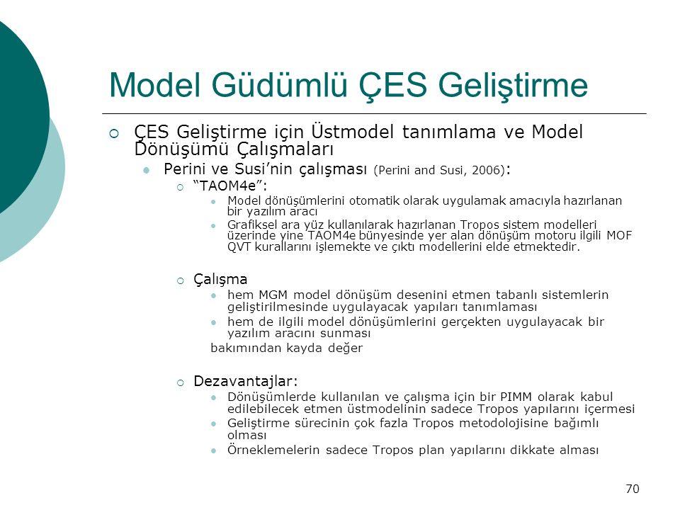 70 Model Güdümlü ÇES Geliştirme  ÇES Geliştirme için Üstmodel tanımlama ve Model Dönüşümü Çalışmaları Perini ve Susi'nin çalışması (Perini and Susi, 2006) :  TAOM4e : Model dönüşümlerini otomatik olarak uygulamak amacıyla hazırlanan bir yazılım aracı Grafiksel ara yüz kullanılarak hazırlanan Tropos sistem modelleri üzerinde yine TAOM4e bünyesinde yer alan dönüşüm motoru ilgili MOF QVT kurallarını işlemekte ve çıktı modellerini elde etmektedir.