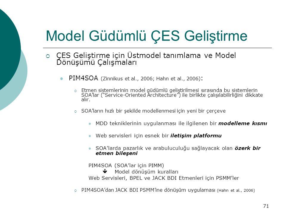 71 Model Güdümlü ÇES Geliştirme  ÇES Geliştirme için Üstmodel tanımlama ve Model Dönüşümü Çalışmaları PIM4SOA (Zinnikus et al., 2006; Hahn et al., 2006) :  Etmen sistemlerinin model güdümlü geliştirilmesi sırasında bu sistemlerin SOA'lar ( Service-Oriented Architecture ) ile birlikte çalışılabilirliğini dikkate alır.