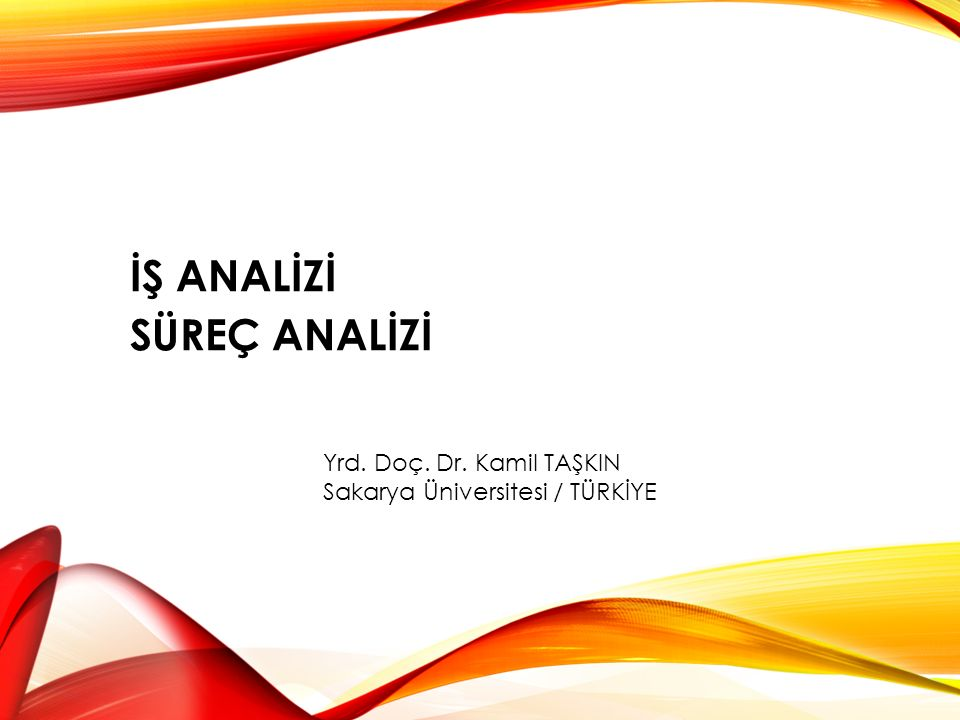 İŞ ANALİZİ SÜREÇ ANALİZİ Yrd. Doç. Dr. Kamil TAŞKIN Sakarya Üniversitesi / TÜRKİYE