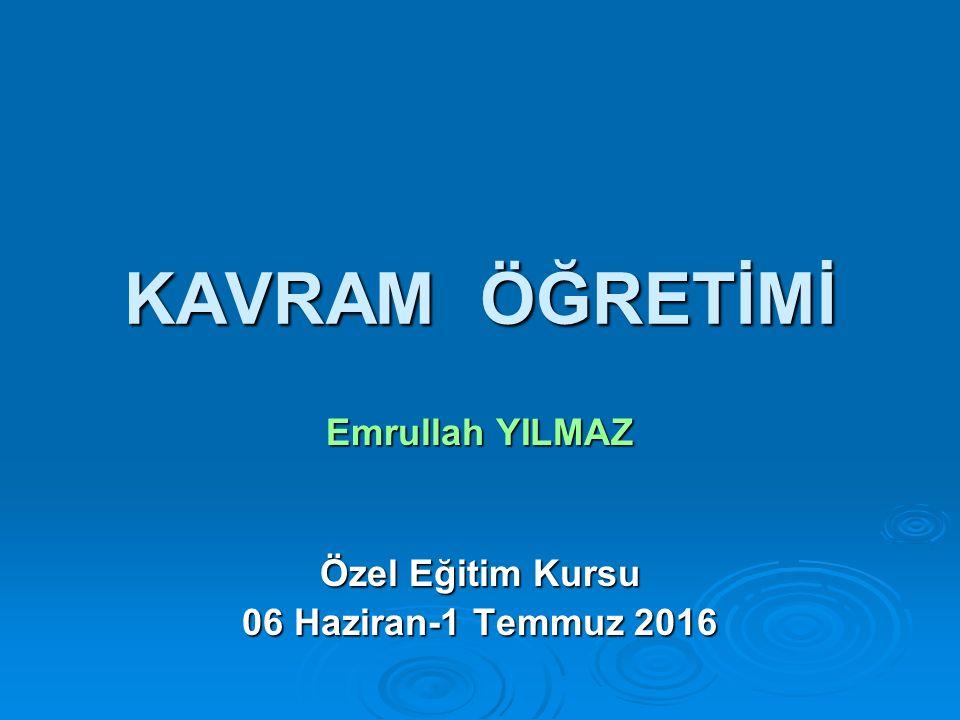 KAVRAM ÖĞRETİMİ Emrullah YILMAZ Özel Eğitim Kursu 06 Haziran-1 Temmuz 2016