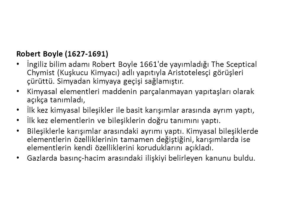 Robert Boyle (1627-1691) İngiliz bilim adamı Robert Boyle 1661 de yayımladığı The Sceptical Chymist (Kuşkucu Kimyacı) adlı yapıtıyla Aristotelesçi görüşleri çürüttü.