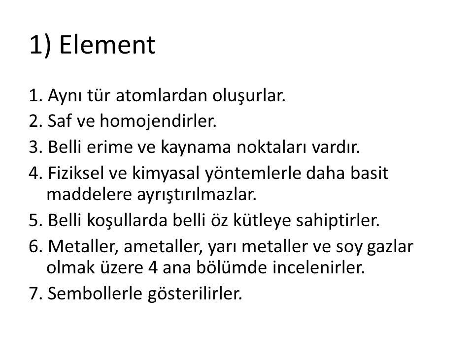 1) Element 1. Aynı tür atomlardan oluşurlar. 2. Saf ve homojendirler. 3. Belli erime ve kaynama noktaları vardır. 4. Fiziksel ve kimyasal yöntemlerle