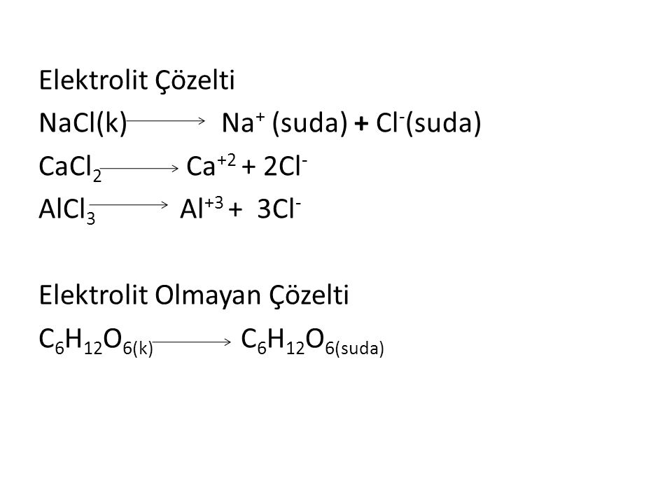 Elektrolit Çözelti NaCl(k) Na + (suda) + Cl - (suda) CaCl 2 Ca +2 + 2Cl - AlCl 3 Al +3 + 3Cl - Elektrolit Olmayan Çözelti C 6 H 12 O 6(k) C 6 H 12 O 6