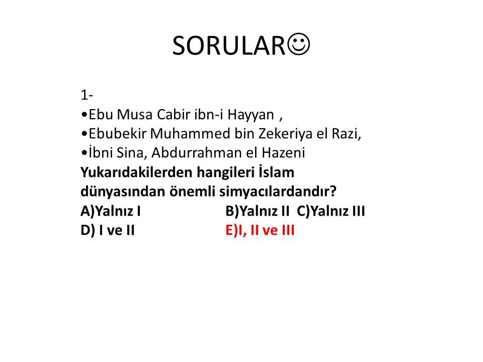 SORULAR 1- Ebu Musa Cabir ibn-i Hayyan, Ebubekir Muhammed bin Zekeriya el Razi, İbni Sina, Abdurrahman el Hazeni Yukarıdakilerden hangileri İslam dünyasından önemli simyacılardandır.