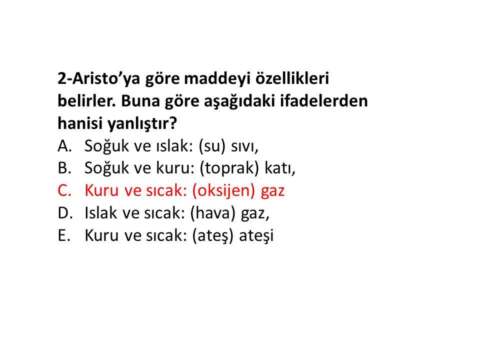2-Aristo'ya göre maddeyi özellikleri belirler. Buna göre aşağıdaki ifadelerden hanisi yanlıştır.