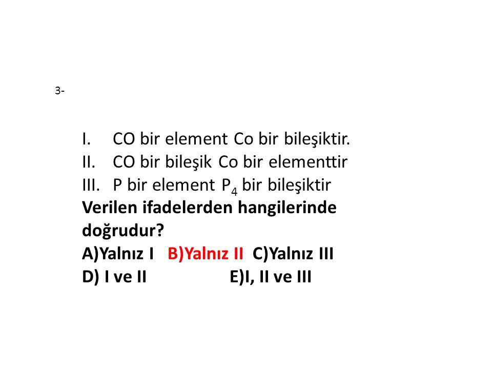 I.CO bir element Co bir bileşiktir. II.CO bir bileşik Co bir elementtir III.P bir element P 4 bir bileşiktir Verilen ifadelerden hangilerinde doğrudur