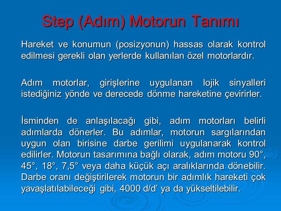 Step (Adım) Motorun Tanımı Hareket ve konumun (posizyonun) hassas olarak kontrol edilmesi gerekli olan yerlerde kullanılan özel motorlardır. Hareket v