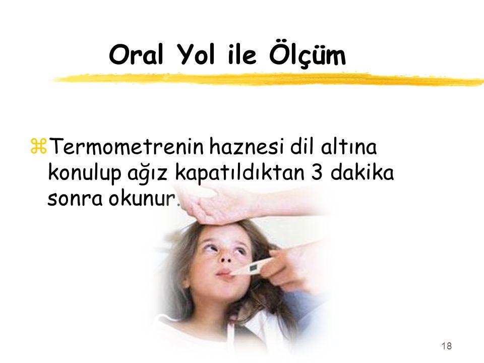 Oral Yol ile Ölçüm zTermometrenin haznesi dil altına konulup ağız kapatıldıktan 3 dakika sonra okunur. 18