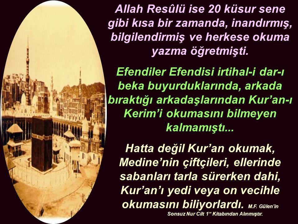 Allah Resûlü ise 20 küsur sene gibi kısa bir zamanda, inandırmış, bilgilendirmiş ve herkese okuma yazma öğretmişti.