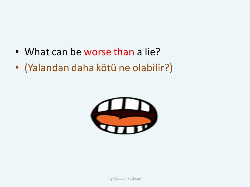 What can be worse than a lie? (Yalandan daha kötü ne olabilir?) ingilizcebankasi.com