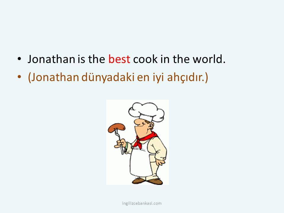 Jonathan is the best cook in the world. (Jonathan dünyadaki en iyi ahçıdır.) ingilizcebankasi.com