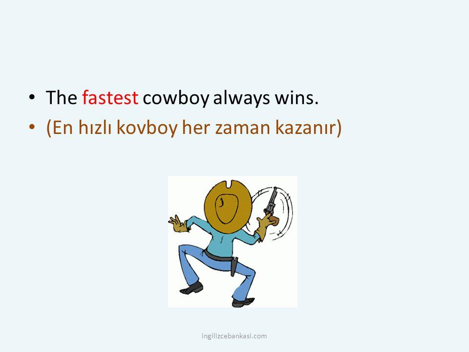 The fastest cowboy always wins. (En hızlı kovboy her zaman kazanır) ingilizcebankasi.com