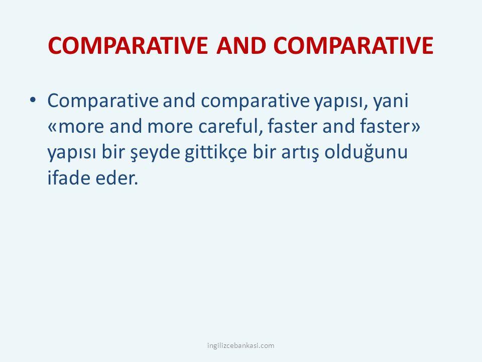 COMPARATIVE AND COMPARATIVE Comparative and comparative yapısı, yani «more and more careful, faster and faster» yapısı bir şeyde gittikçe bir artış olduğunu ifade eder.