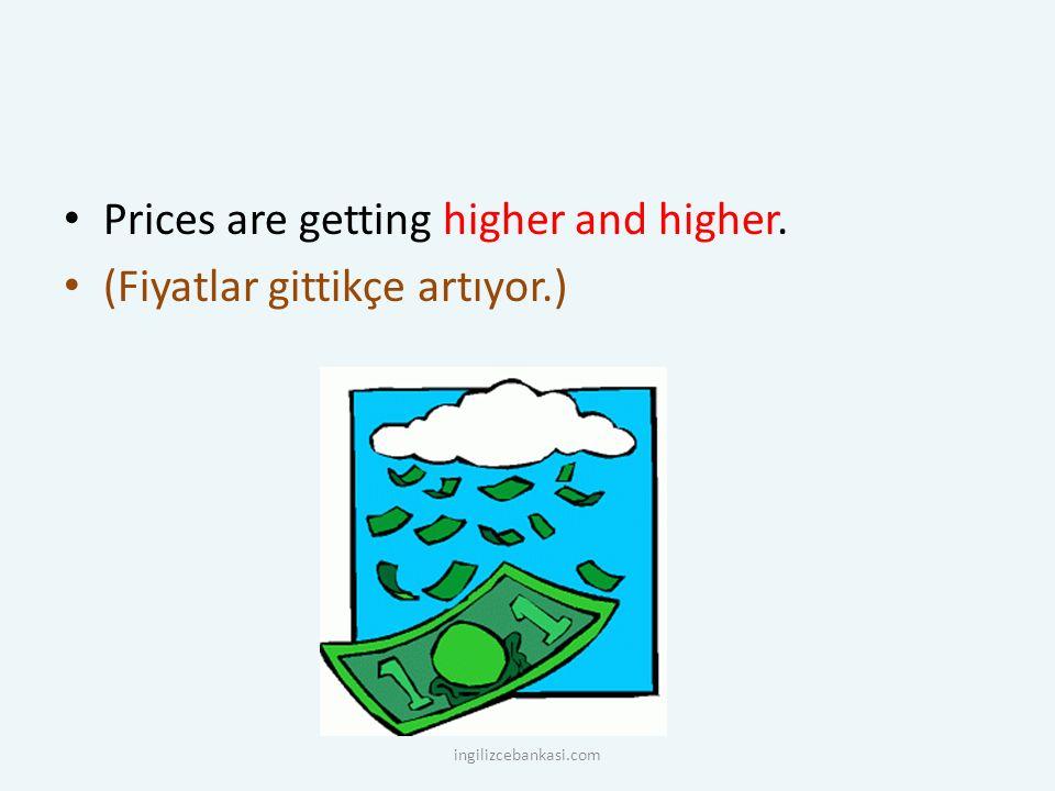 Prices are getting higher and higher. (Fiyatlar gittikçe artıyor.) ingilizcebankasi.com