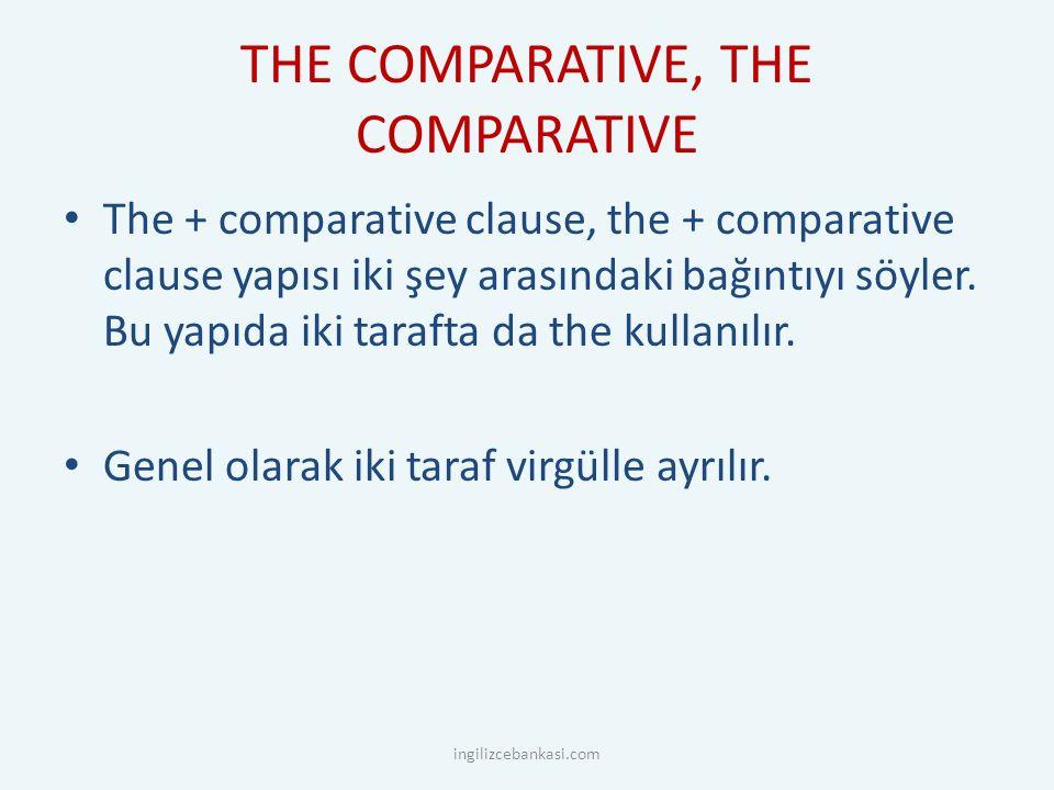 THE COMPARATIVE, THE COMPARATIVE The + comparative clause, the + comparative clause yapısı iki şey arasındaki bağıntıyı söyler.