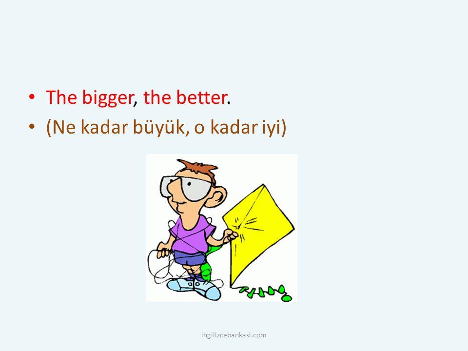 The bigger, the better. (Ne kadar büyük, o kadar iyi) ingilizcebankasi.com
